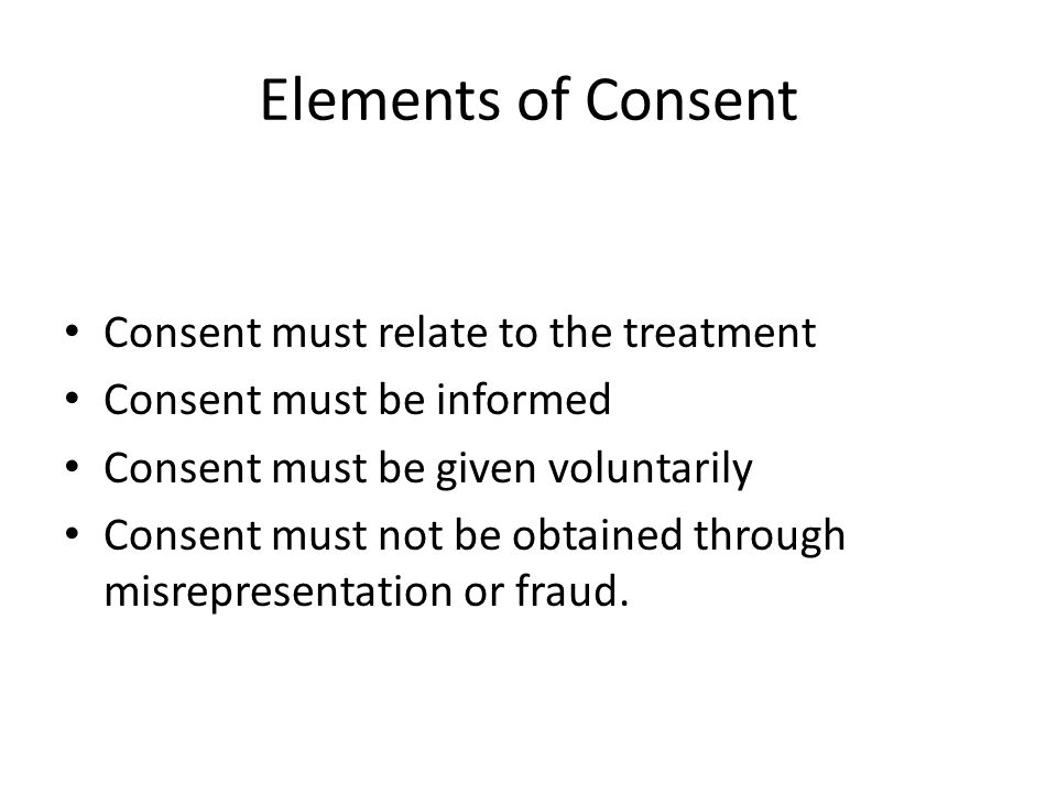 Elements of Consent Consent must relate to the treatment Consent must be informed Consent must be given voluntarily Consent must not be obtained throu