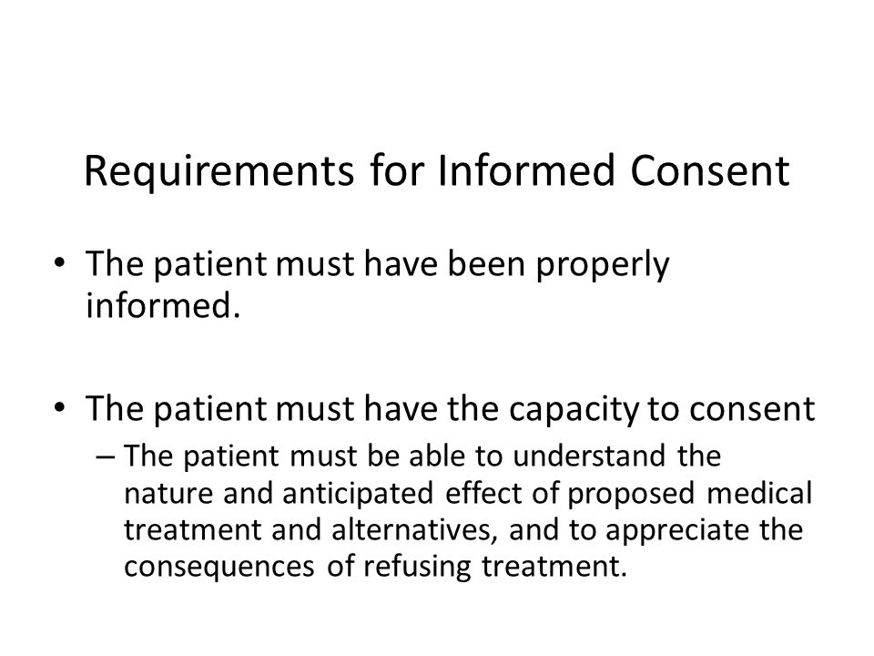 Requirements for Informed Consent The patient must have been properly informed. The patient must have the capacity to consent – The patient must be ab