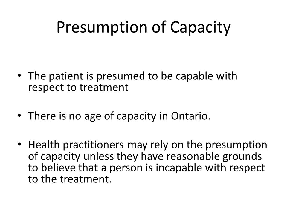 Presumption of Capacity The patient is presumed to be capable with respect to treatment There is no age of capacity in Ontario. Health practitioners m