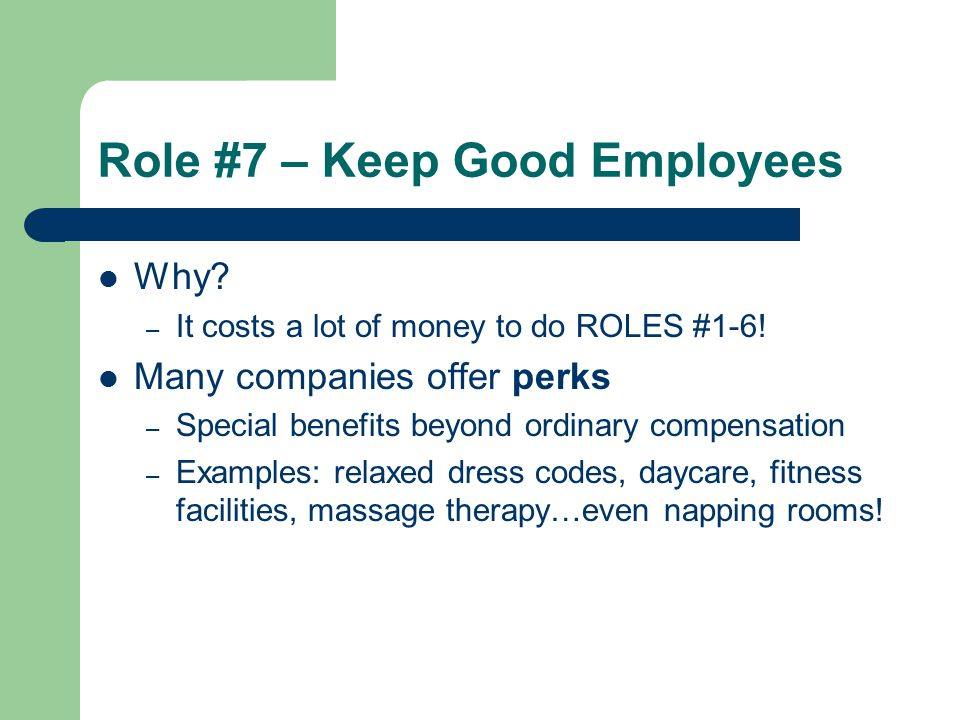 Role #7 – Keep Good Employees Why? – It costs a lot of money to do ROLES #1-6! Many companies offer perks – Special benefits beyond ordinary compensat