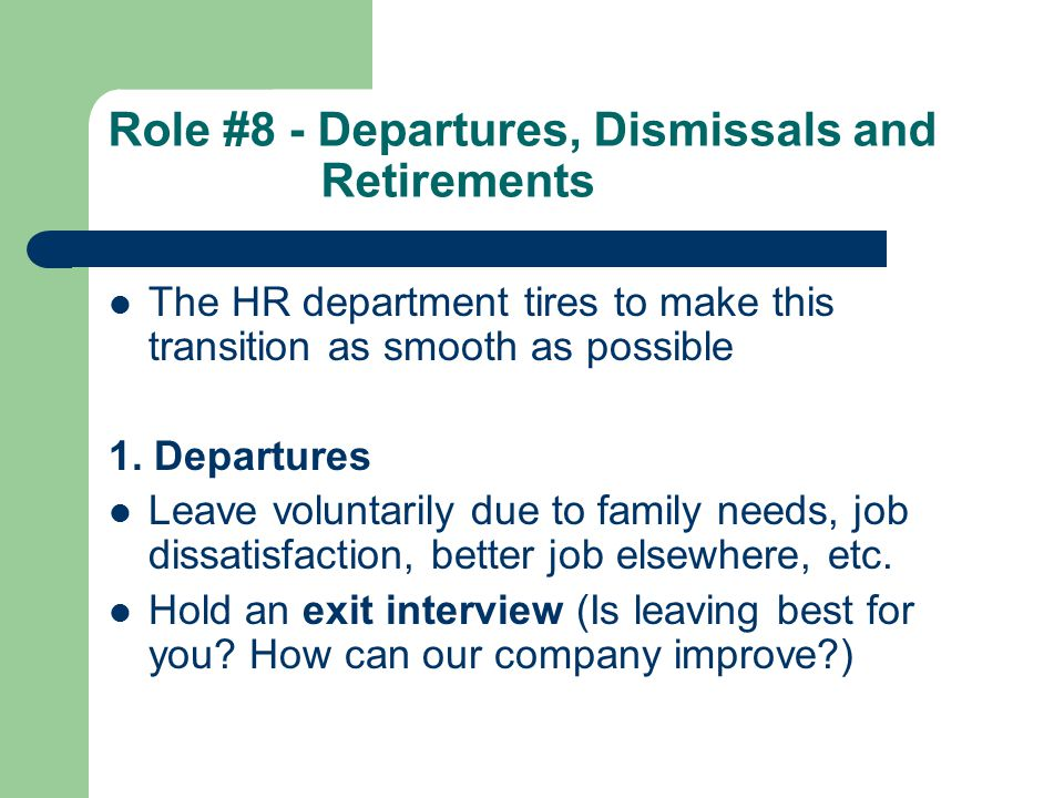 Role #8 - Departures, Dismissals and Retirements The HR department tires to make this transition as smooth as possible 1. Departures Leave voluntarily