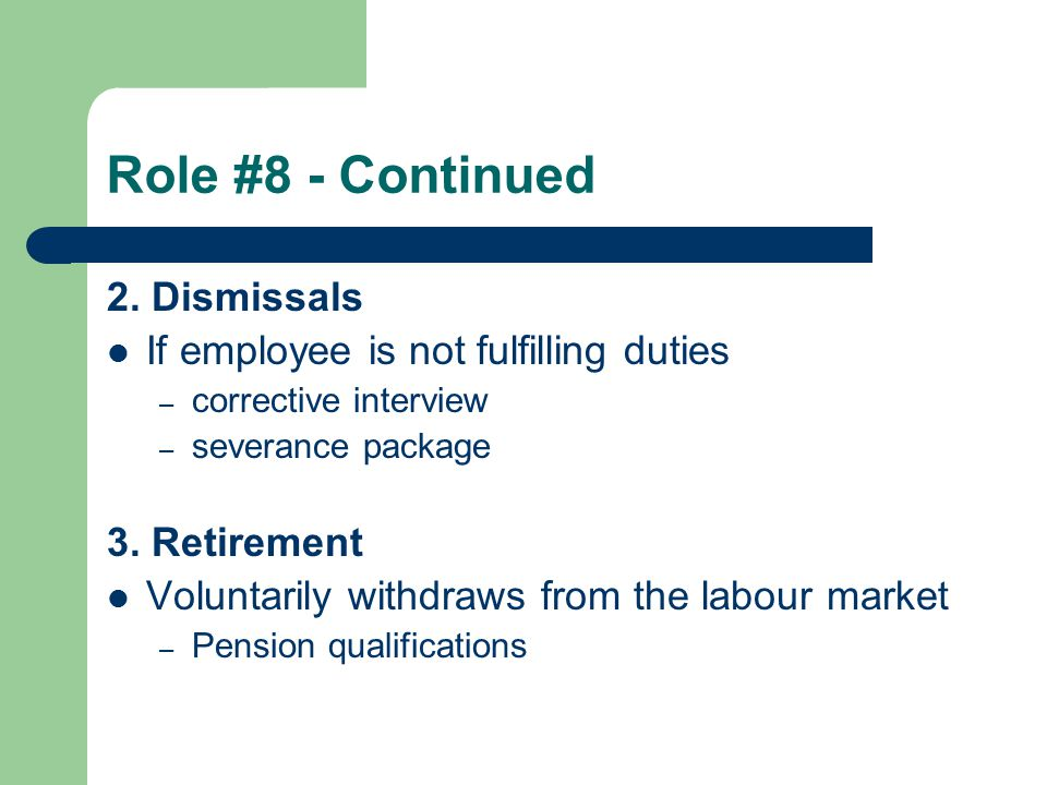 Role #8 - Continued 2. Dismissals If employee is not fulfilling duties – corrective interview – severance package 3. Retirement Voluntarily withdraws