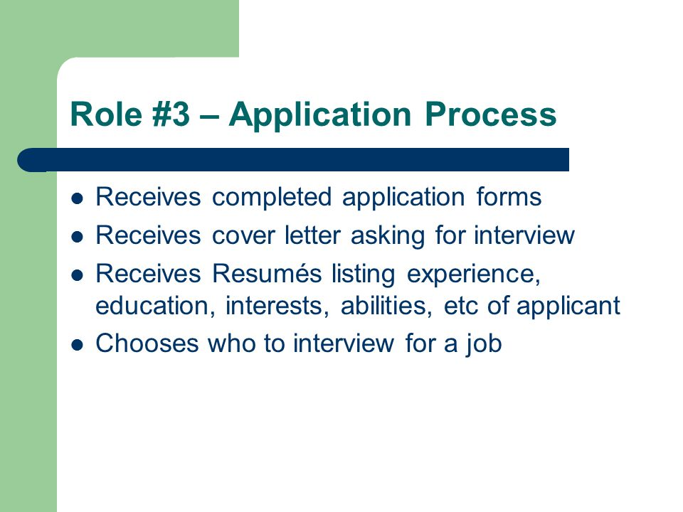 Role #3 – Application Process Receives completed application forms Receives cover letter asking for interview Receives Resumés listing experience, education, interests, abilities, etc of applicant Chooses who to interview for a job