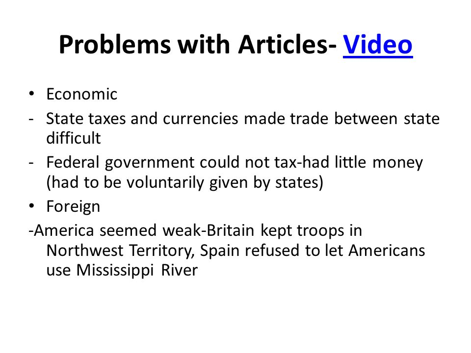 Problems with Articles- VideoVideo Economic -State taxes and currencies made trade between state difficult -Federal government could not tax-had little money (had to be voluntarily given by states) Foreign -America seemed weak-Britain kept troops in Northwest Territory, Spain refused to let Americans use Mississippi River