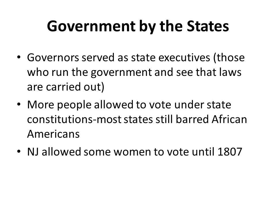 Government by the States Governors served as state executives (those who run the government and see that laws are carried out) More people allowed to vote under state constitutions-most states still barred African Americans NJ allowed some women to vote until 1807