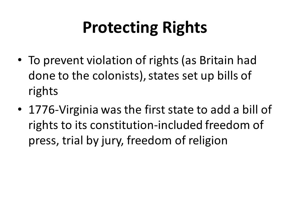 Protecting Rights To prevent violation of rights (as Britain had done to the colonists), states set up bills of rights 1776-Virginia was the first state to add a bill of rights to its constitution-included freedom of press, trial by jury, freedom of religion