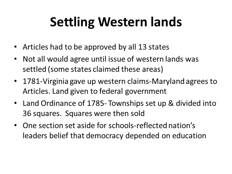 Settling Western lands Articles had to be approved by all 13 states Not all would agree until issue of western lands was settled (some states claimed these areas) 1781-Virginia gave up western claims-Maryland agrees to Articles.