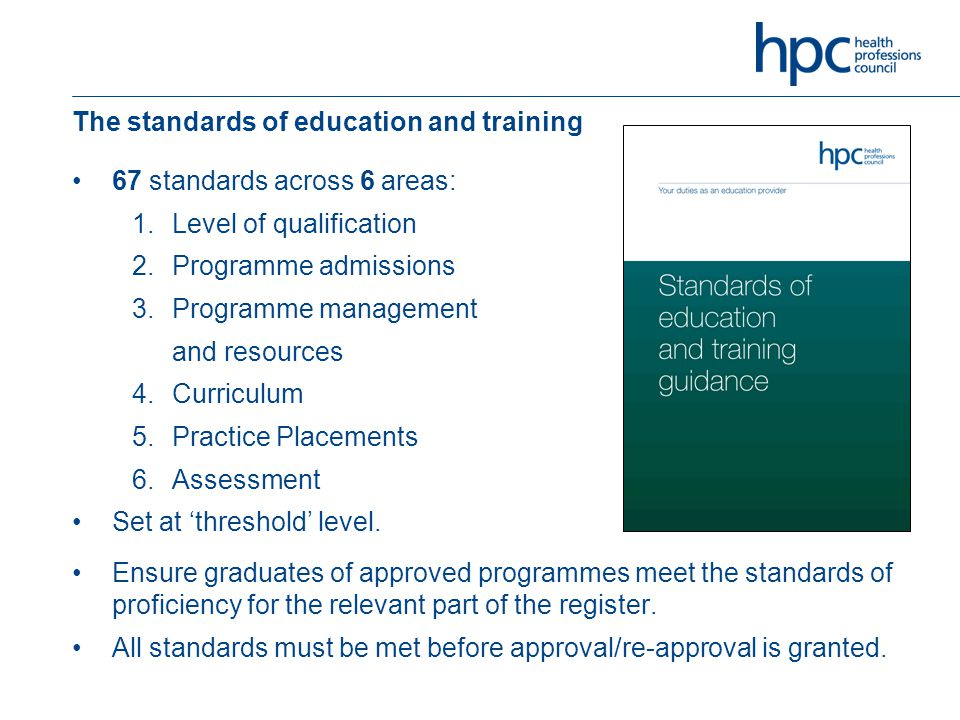 The standards of education and training 67 standards across 6 areas: 1.Level of qualification 2.Programme admissions 3.Programme management and resources 4.Curriculum 5.Practice Placements 6.Assessment Set at 'threshold' level.