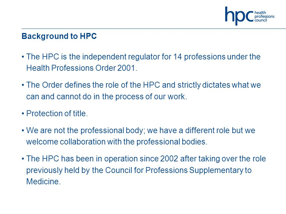 Background to HPC The HPC is the independent regulator for 14 professions under the Health Professions Order 2001.