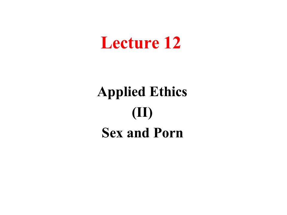Lecture 12 Applied Ethics (II) Sex and Porn