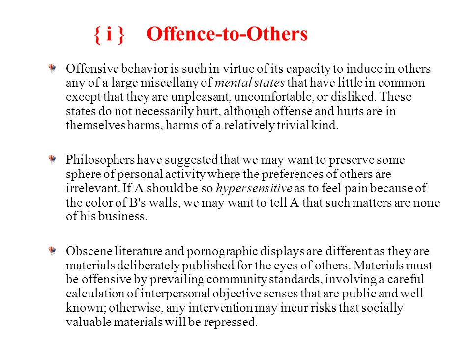 { i } Offence-to-Others Offensive behavior is such in virtue of its capacity to induce in others any of a large miscellany of mental states that have little in common except that they are unpleasant, uncomfortable, or disliked.