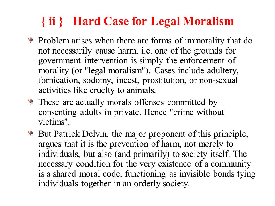 { ii } Hard Case for Legal Moralism Problem arises when there are forms of immorality that do not necessarily cause harm, i.e.