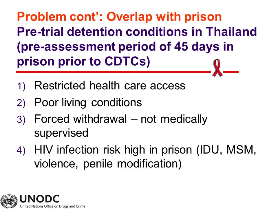 Problem cont': Overlap with prison Pre-trial detention conditions in Thailand (pre-assessment period of 45 days in prison prior to CDTCs) 1) Restricted health care access 2) Poor living conditions 3) Forced withdrawal – not medically supervised 4) HIV infection risk high in prison (IDU, MSM, violence, penile modification)