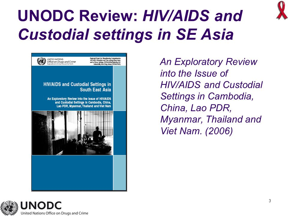 3 UNODC Review: HIV/AIDS and Custodial settings in SE Asia An Exploratory Review into the Issue of HIV/AIDS and Custodial Settings in Cambodia, China, Lao PDR, Myanmar, Thailand and Viet Nam.