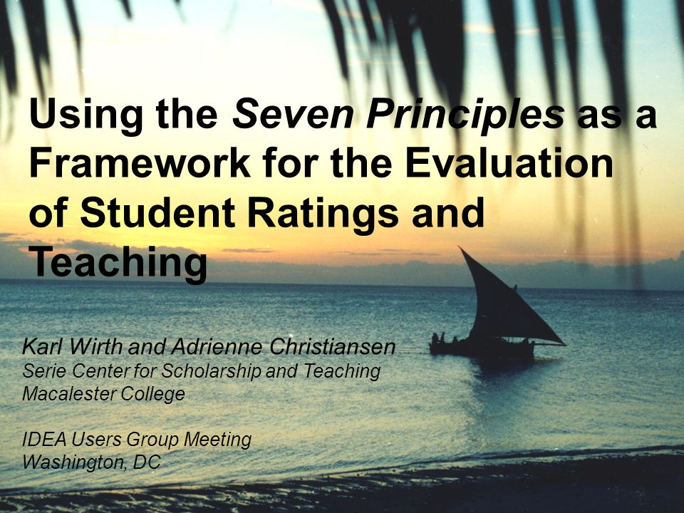 Using the Seven Principles as a Framework for the Evaluation of Student Ratings and Teaching Karl Wirth and Adrienne Christiansen Serie Center for Scholarship and Teaching Macalester College IDEA Users Group Meeting Washington, DC