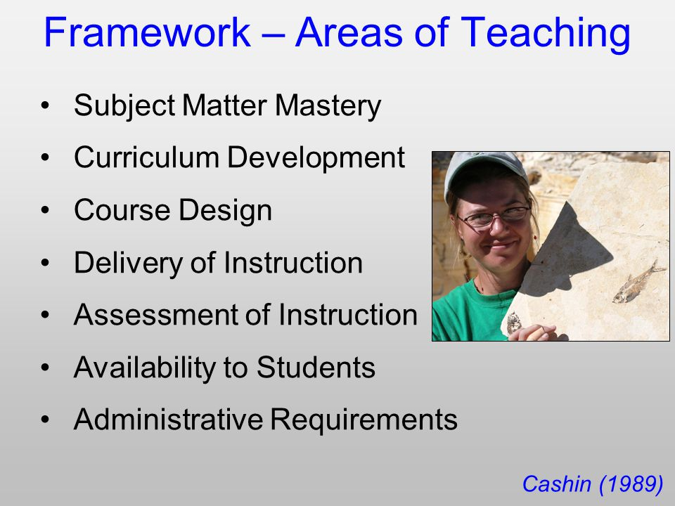 Framework – Areas of Teaching Subject Matter Mastery Curriculum Development Course Design Delivery of Instruction Assessment of Instruction Availability to Students Administrative Requirements Cashin (1989)