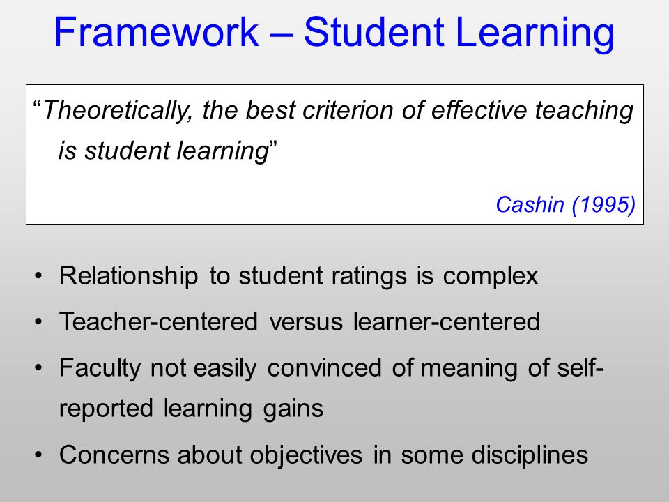 Framework – Student Learning Theoretically, the best criterion of effective teaching is student learning Cashin (1995) Relationship to student ratings is complex Teacher-centered versus learner-centered Faculty not easily convinced of meaning of self- reported learning gains Concerns about objectives in some disciplines