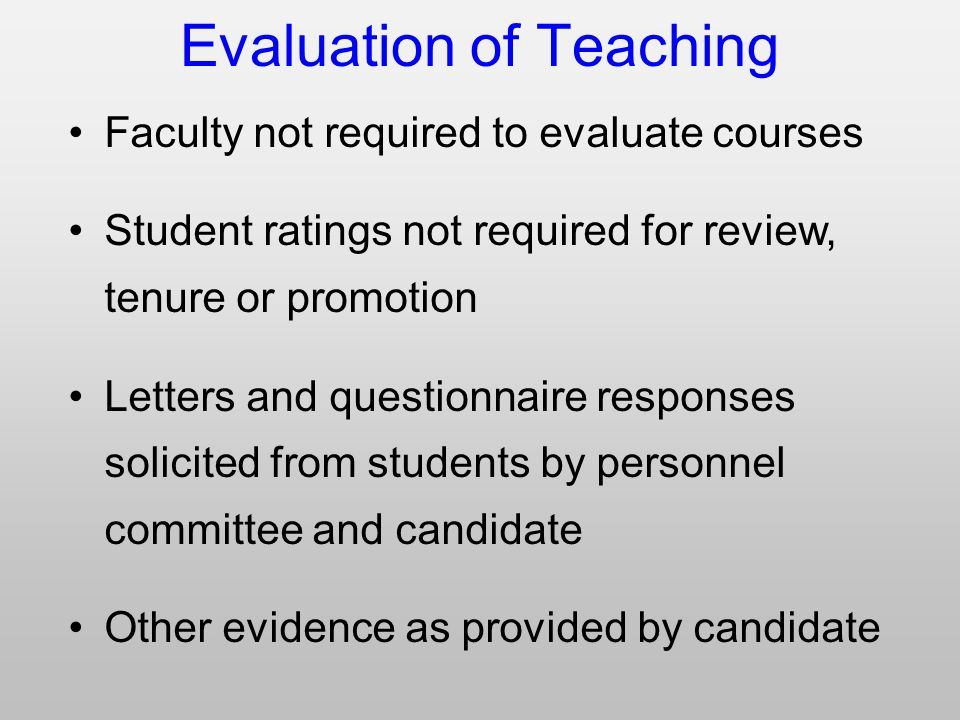 Evaluation of Teaching Faculty not required to evaluate courses Student ratings not required for review, tenure or promotion Letters and questionnaire responses solicited from students by personnel committee and candidate Other evidence as provided by candidate