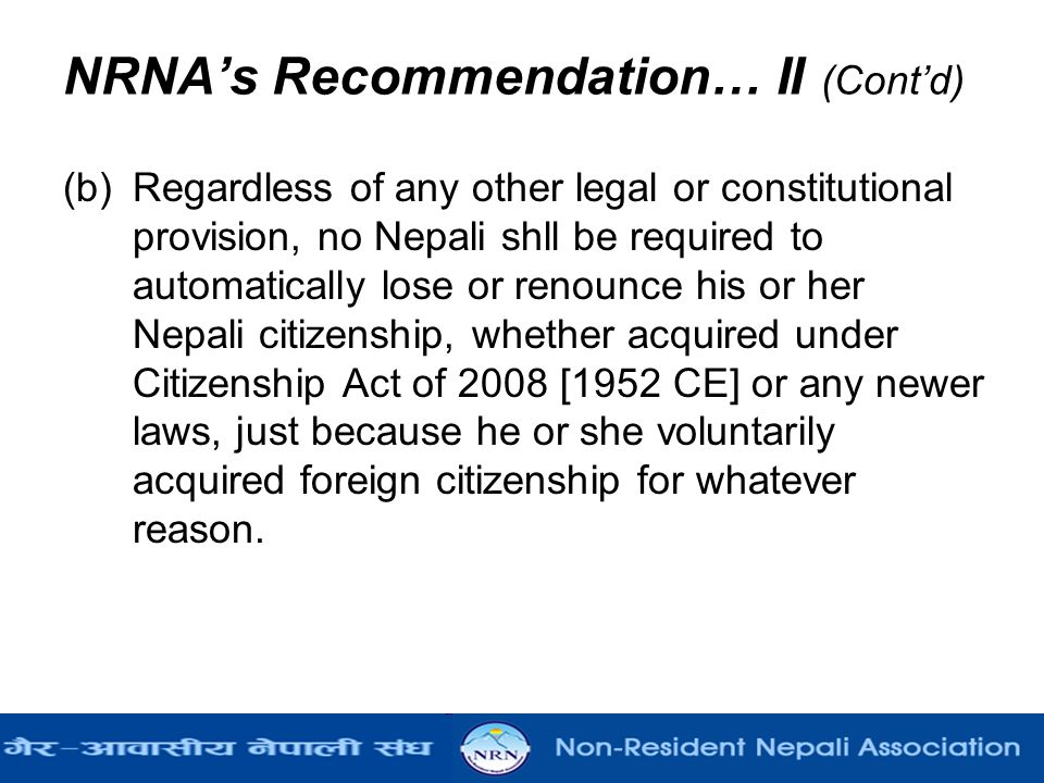 NRNA's Recommendation… II (Cont'd) (b) Regardless of any other legal or constitutional provision, no Nepali shll be required to automatically lose or renounce his or her Nepali citizenship, whether acquired under Citizenship Act of 2008 [1952 CE] or any newer laws, just because he or she voluntarily acquired foreign citizenship for whatever reason.