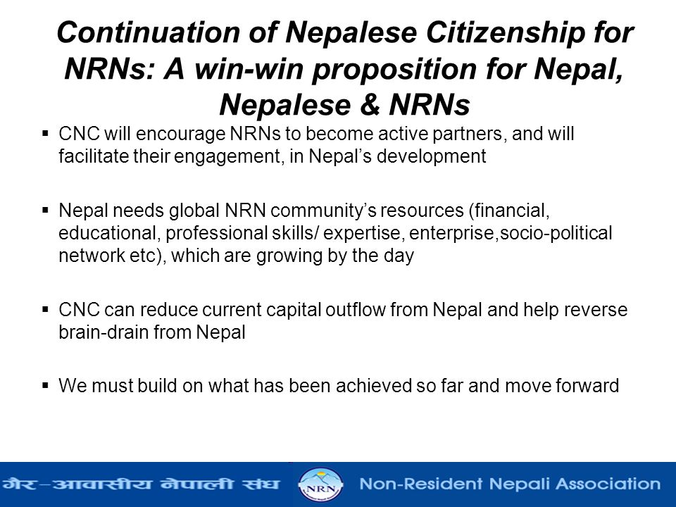 Continuation of Nepalese Citizenship for NRNs: A win-win proposition for Nepal, Nepalese & NRNs  CNC will encourage NRNs to become active partners, and will facilitate their engagement, in Nepal's development  Nepal needs global NRN community's resources (financial, educational, professional skills/ expertise, enterprise,socio-political network etc), which are growing by the day  CNC can reduce current capital outflow from Nepal and help reverse brain-drain from Nepal  We must build on what has been achieved so far and move forward
