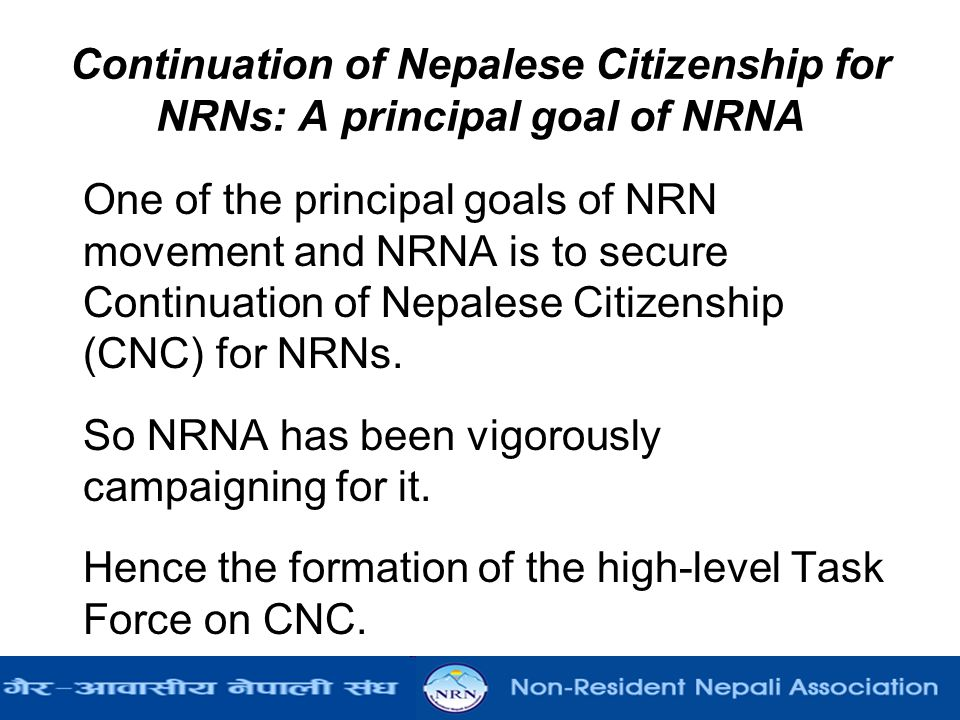 Continuation of Nepalese Citizenship for NRNs: A principal goal of NRNA One of the principal goals of NRN movement and NRNA is to secure Continuation