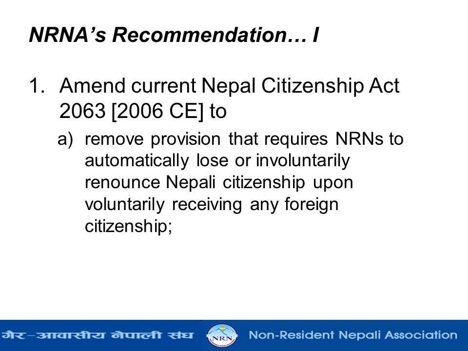 NRNA's Recommendation… I 1.Amend current Nepal Citizenship Act 2063 [2006 CE] to a)remove provision that requires NRNs to automatically lose or involu
