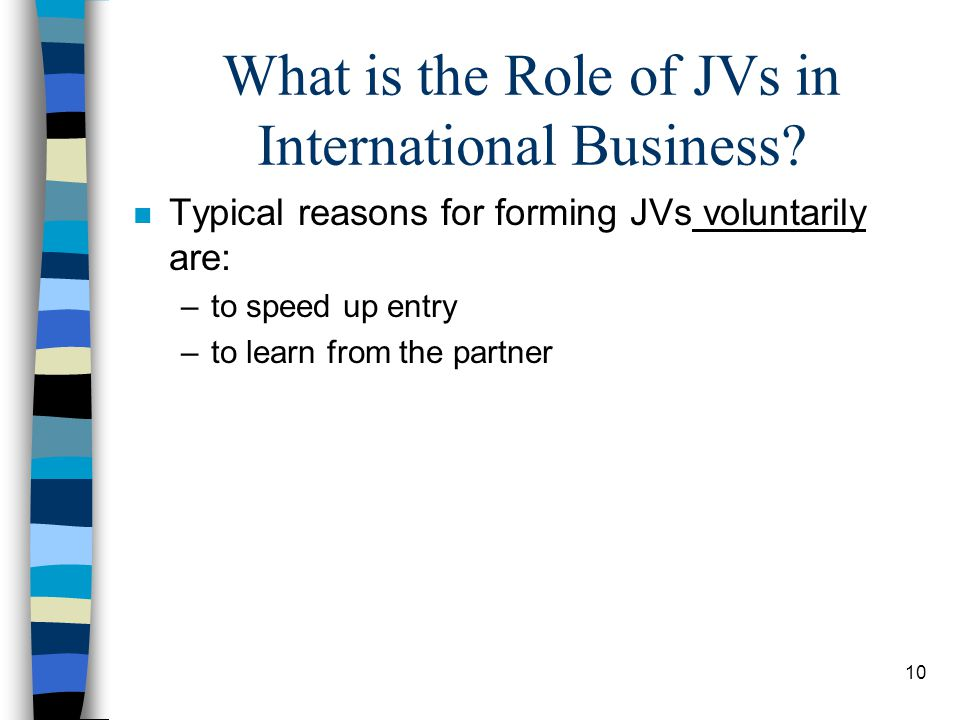 10 What is the Role of JVs in International Business? n Typical reasons for forming JVs voluntarily are: –to speed up entry –to learn from the partner
