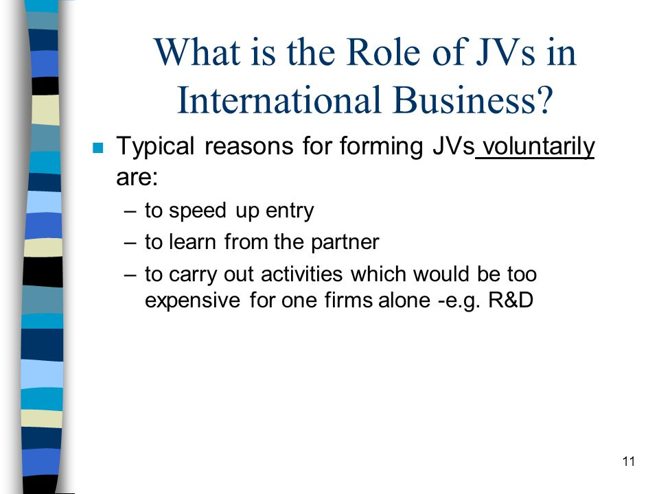 11 What is the Role of JVs in International Business? n Typical reasons for forming JVs voluntarily are: –to speed up entry –to learn from the partner