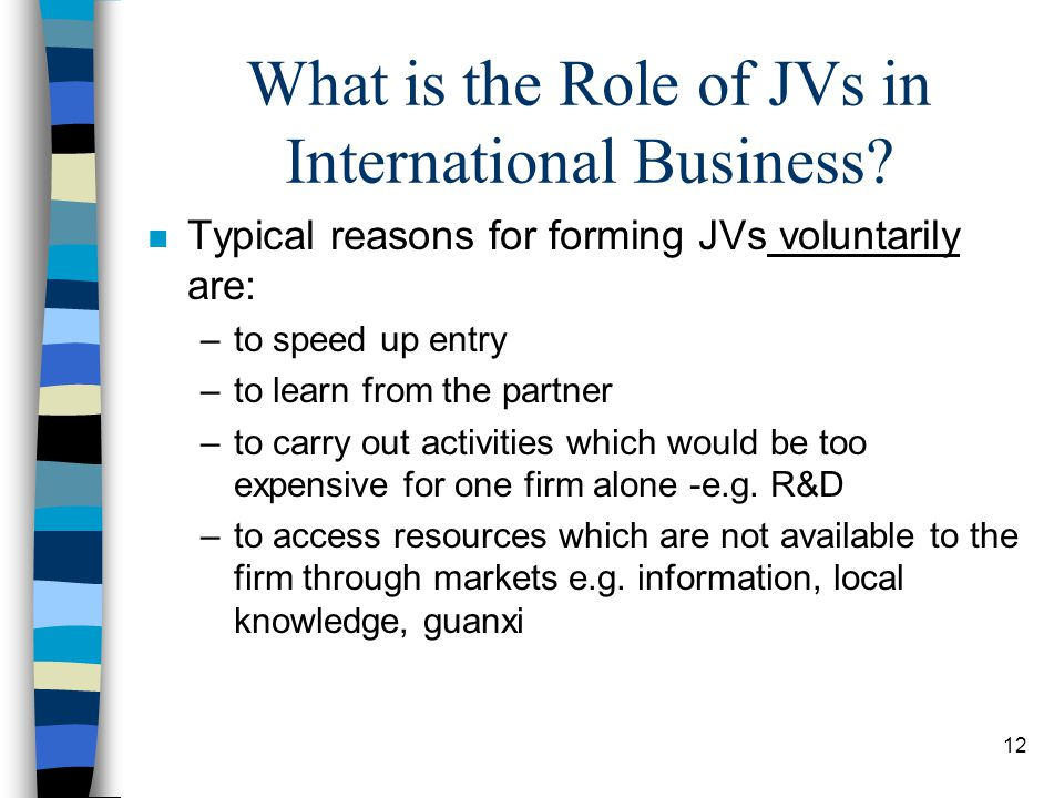 12 What is the Role of JVs in International Business? n Typical reasons for forming JVs voluntarily are: –to speed up entry –to learn from the partner