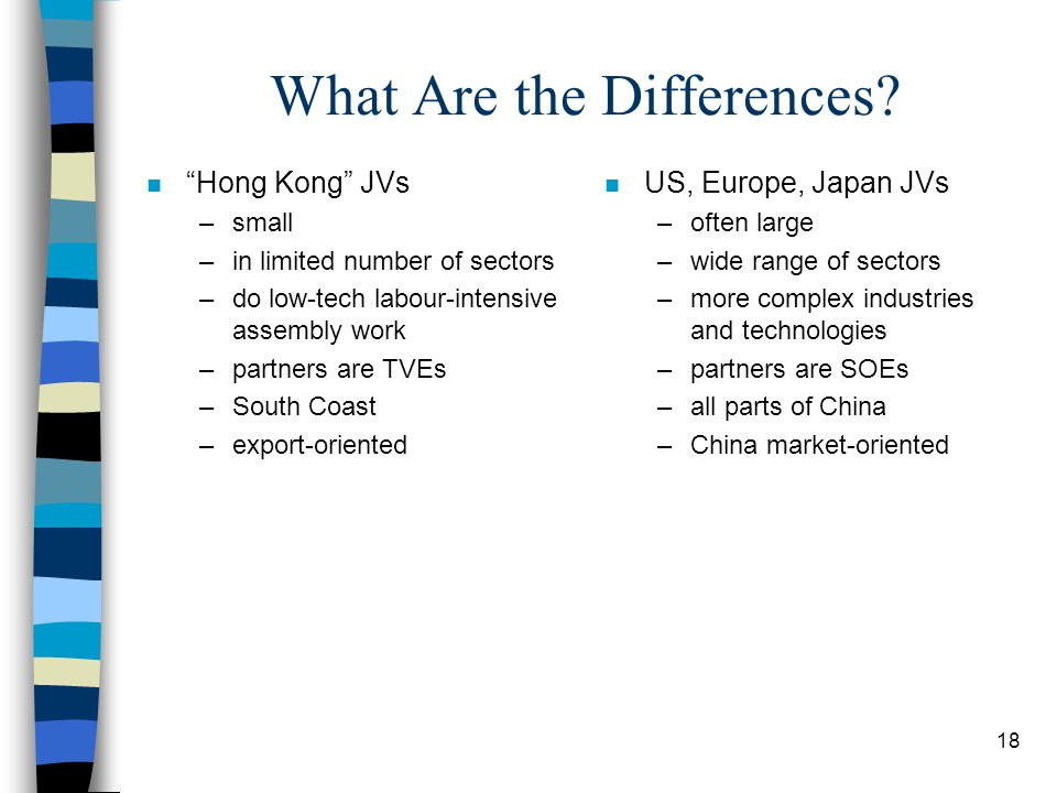 """18 What Are the Differences? n """"Hong Kong"""" JVs –small –in limited number of sectors –do low-tech labour-intensive assembly work –partners are TVEs –So"""