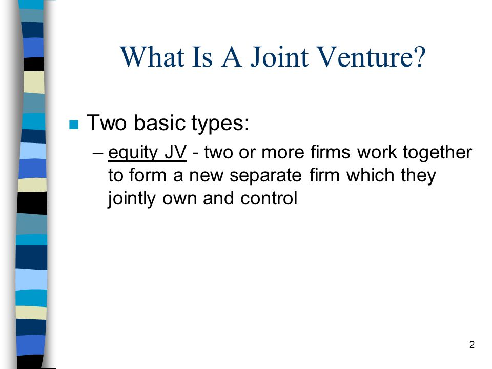 2 What Is A Joint Venture? n Two basic types: –equity JV - two or more firms work together to form a new separate firm which they jointly own and cont