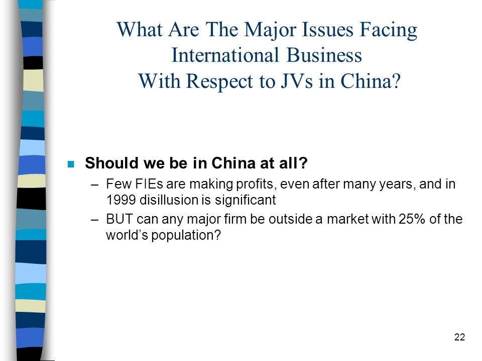 22 What Are The Major Issues Facing International Business With Respect to JVs in China? n Should we be in China at all? –Few FIEs are making profits,
