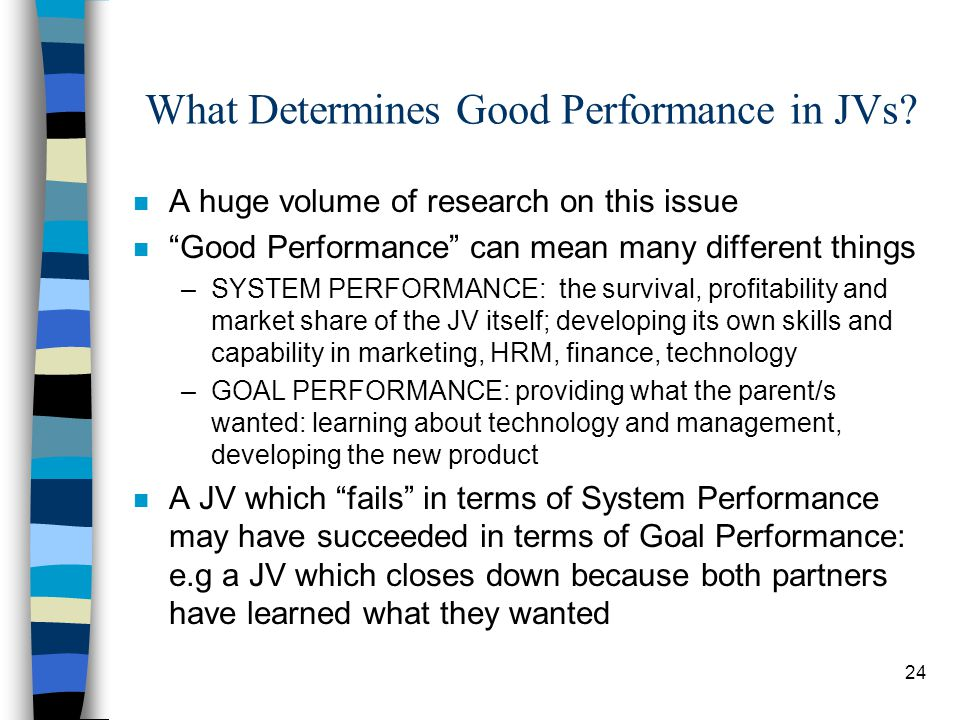 """24 What Determines Good Performance in JVs? n A huge volume of research on this issue n """"Good Performance"""" can mean many different things –SYSTEM PERF"""