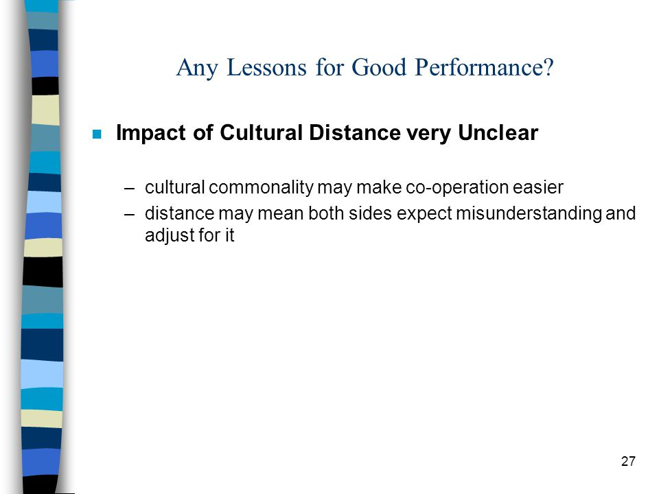 27 Any Lessons for Good Performance? n Impact of Cultural Distance very Unclear –cultural commonality may make co-operation easier –distance may mean
