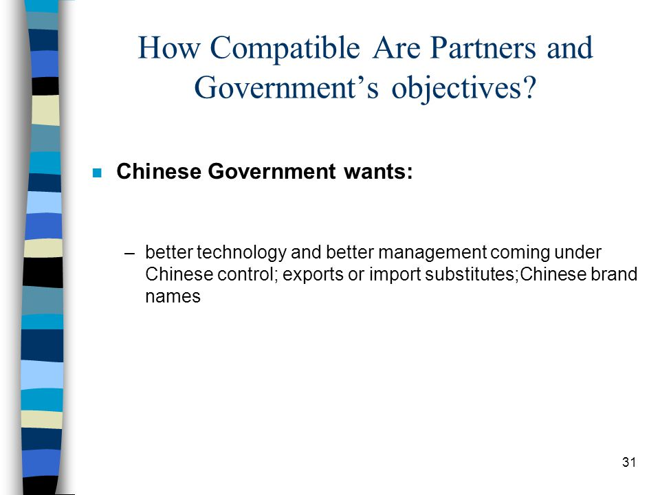 31 How Compatible Are Partners and Government's objectives? n Chinese Government wants: –better technology and better management coming under Chinese