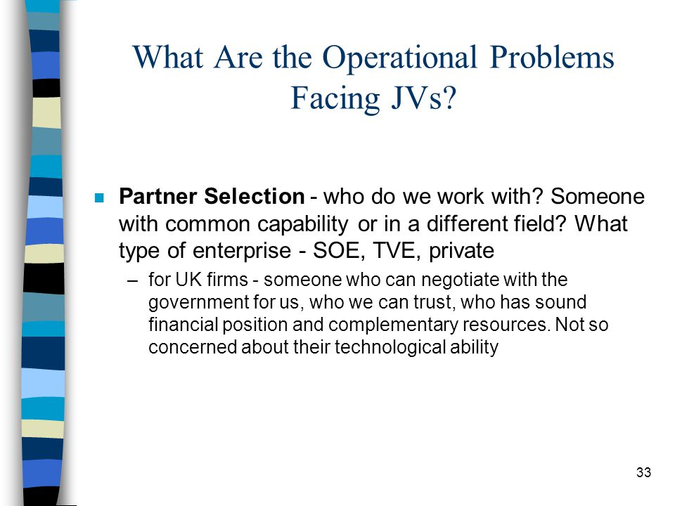 33 What Are the Operational Problems Facing JVs? n Partner Selection - who do we work with? Someone with common capability or in a different field? Wh