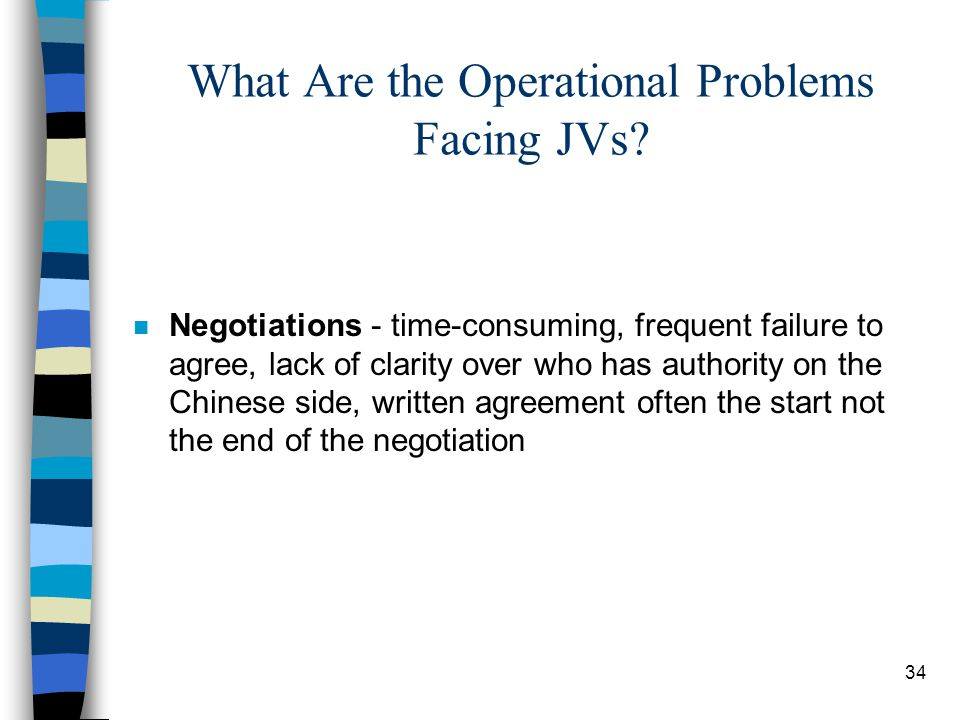 34 What Are the Operational Problems Facing JVs? n Negotiations - time-consuming, frequent failure to agree, lack of clarity over who has authority on