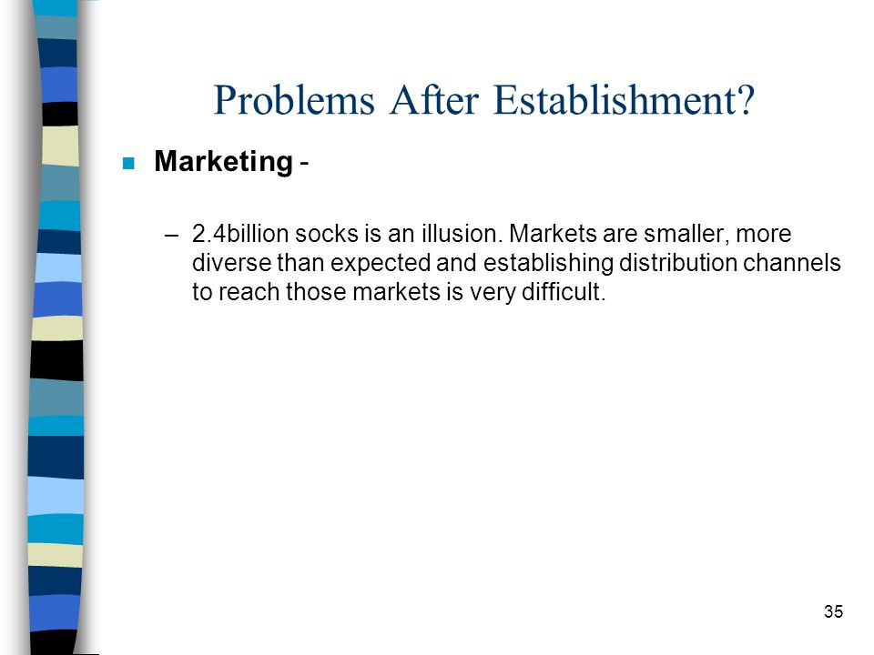 35 Problems After Establishment? n Marketing - –2.4billion socks is an illusion. Markets are smaller, more diverse than expected and establishing dist
