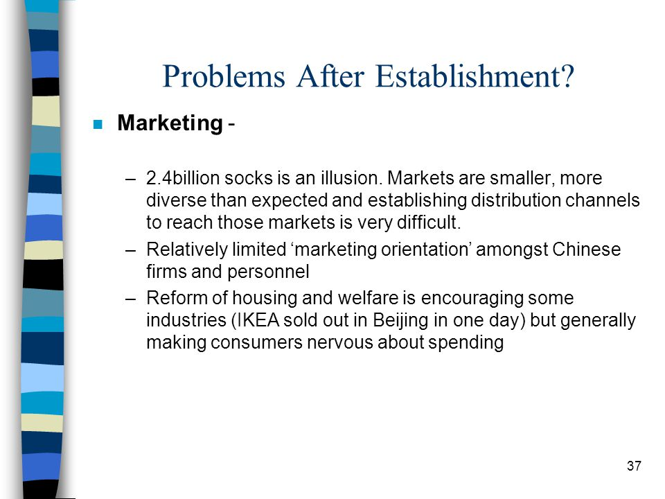 37 Problems After Establishment? n Marketing - –2.4billion socks is an illusion. Markets are smaller, more diverse than expected and establishing dist