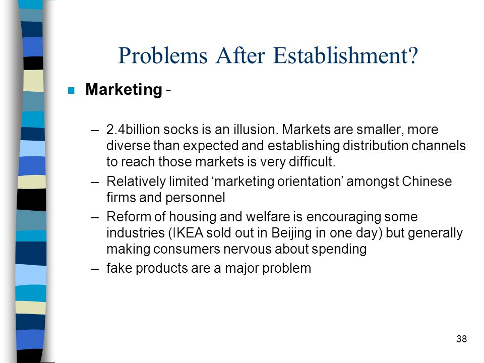 38 Problems After Establishment? n Marketing - –2.4billion socks is an illusion. Markets are smaller, more diverse than expected and establishing dist