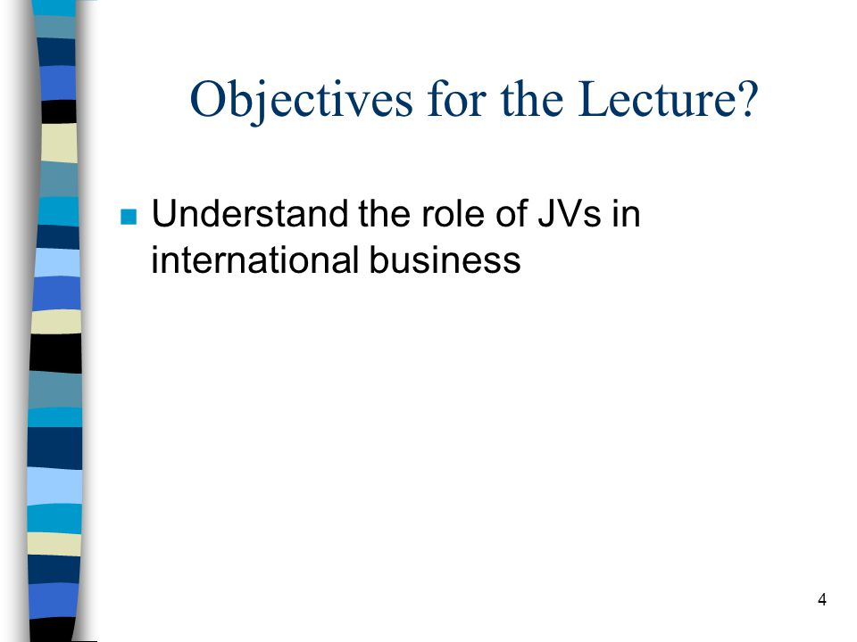 4 Objectives for the Lecture n Understand the role of JVs in international business