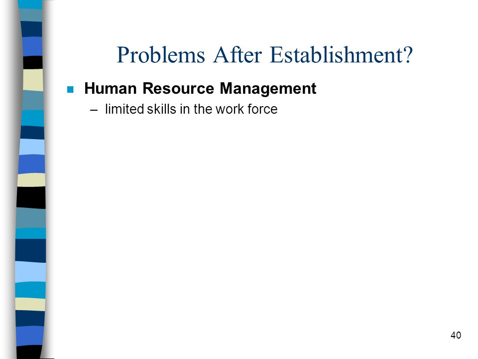 40 Problems After Establishment n Human Resource Management –limited skills in the work force