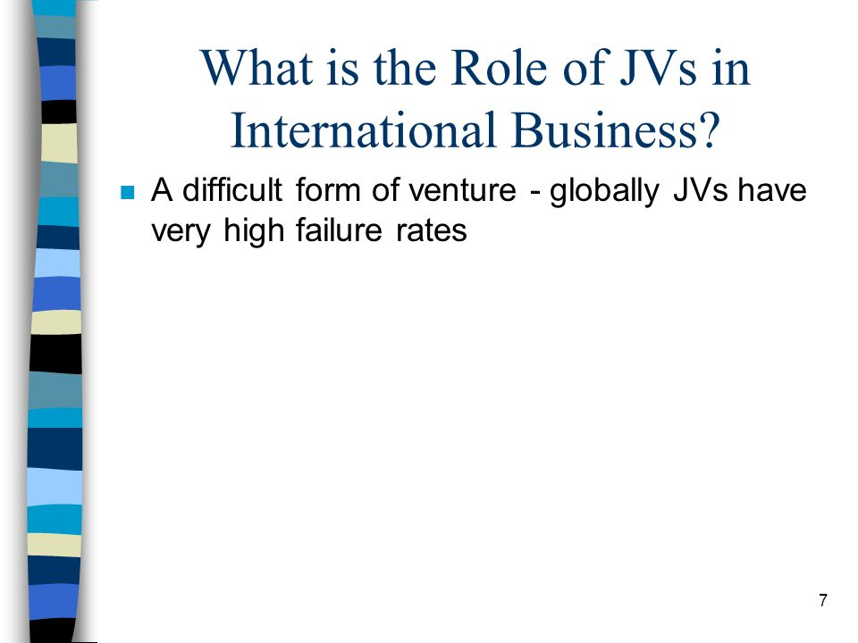 7 What is the Role of JVs in International Business? n A difficult form of venture - globally JVs have very high failure rates