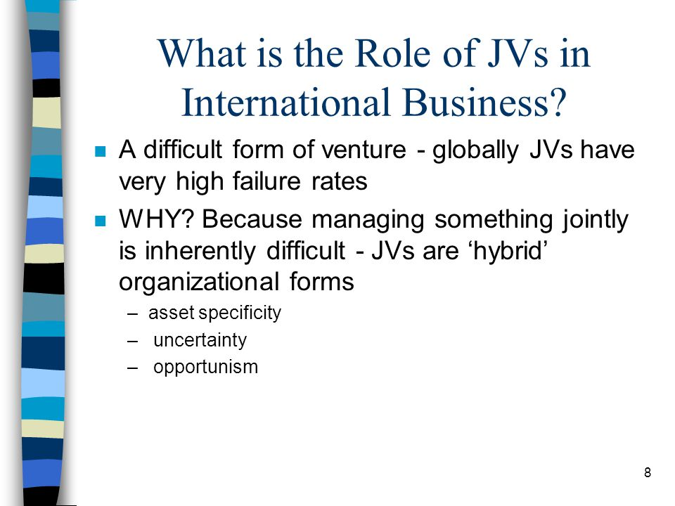 8 What is the Role of JVs in International Business? n A difficult form of venture - globally JVs have very high failure rates n WHY? Because managing