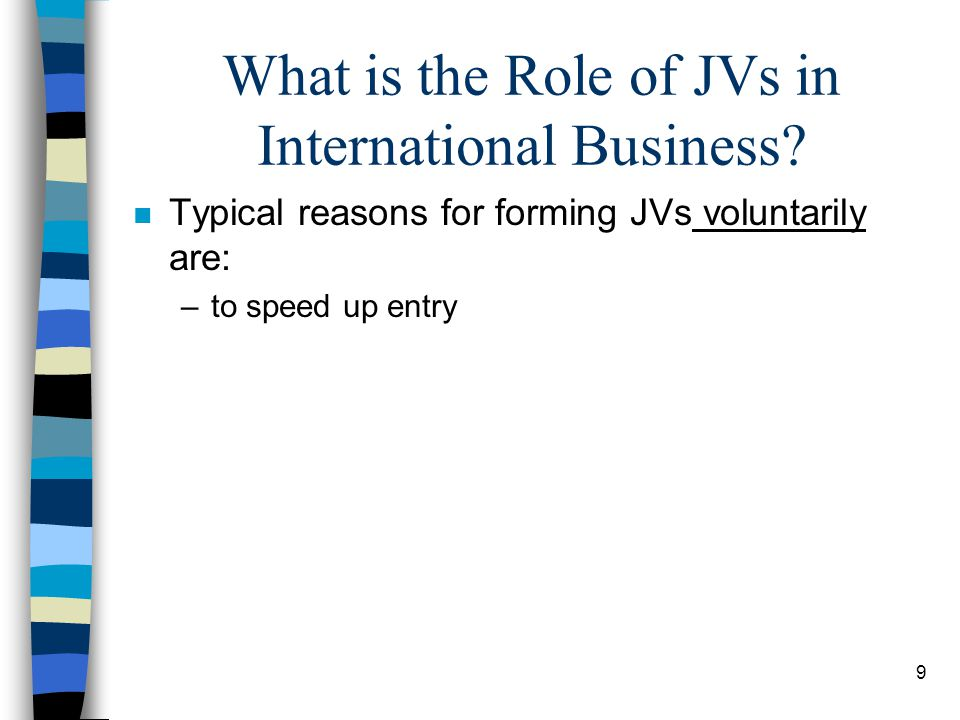 9 What is the Role of JVs in International Business? n Typical reasons for forming JVs voluntarily are: –to speed up entry