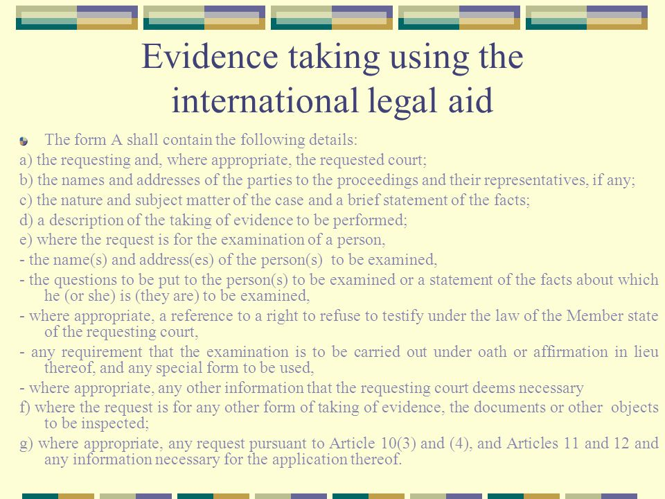 Evidence taking using the international legal aid The form A shall contain the following details: a) the requesting and, where appropriate, the requested court; b) the names and addresses of the parties to the proceedings and their representatives, if any; c) the nature and subject matter of the case and a brief statement of the facts; d) a description of the taking of evidence to be performed; e) where the request is for the examination of a person, - the name(s) and address(es) of the person(s) to be examined, - the questions to be put to the person(s) to be examined or a statement of the facts about which he (or she) is (they are) to be examined, - where appropriate, a reference to a right to refuse to testify under the law of the Member state of the requesting court, - any requirement that the examination is to be carried out under oath or affirmation in lieu thereof, and any special form to be used, - where appropriate, any other information that the requesting court deems necessary f) where the request is for any other form of taking of evidence, the documents or other objects to be inspected; g) where appropriate, any request pursuant to Article 10(3) and (4), and Articles 11 and 12 and any information necessary for the application thereof.