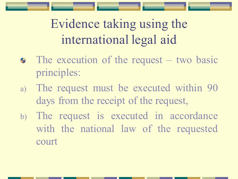 Evidence taking using the international legal aid The execution of the request – two basic principles: a) The request must be executed within 90 days from the receipt of the request, b) The request is executed in accordance with the national law of the requested court