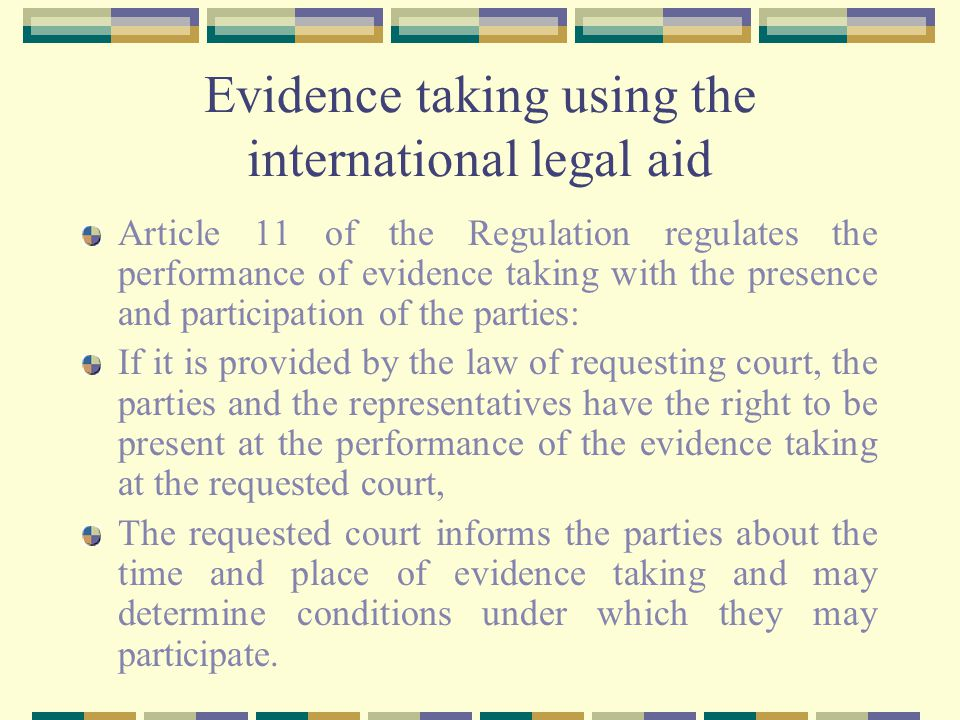 Evidence taking using the international legal aid Article 11 of the Regulation regulates the performance of evidence taking with the presence and participation of the parties: If it is provided by the law of requesting court, the parties and the representatives have the right to be present at the performance of the evidence taking at the requested court, The requested court informs the parties about the time and place of evidence taking and may determine conditions under which they may participate.