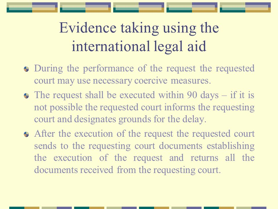Evidence taking using the international legal aid During the performance of the request the requested court may use necessary coercive measures.
