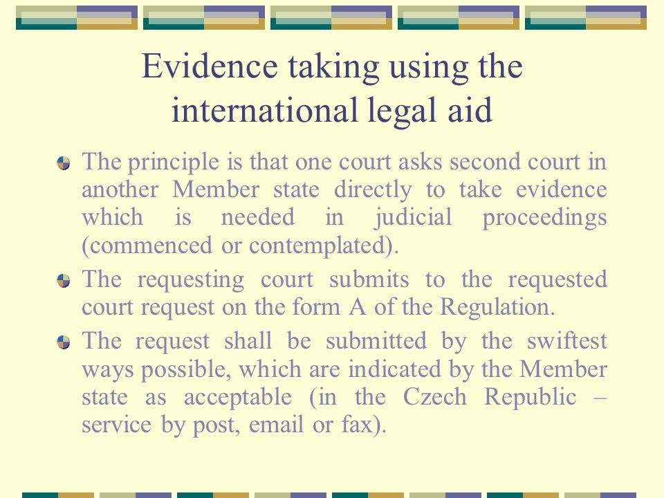 Evidence taking using the international legal aid The principle is that one court asks second court in another Member state directly to take evidence which is needed in judicial proceedings (commenced or contemplated).